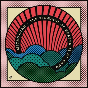 Michoacan - The Kingdom Of Heaven Is At Hand [Eskimo Recordings]
