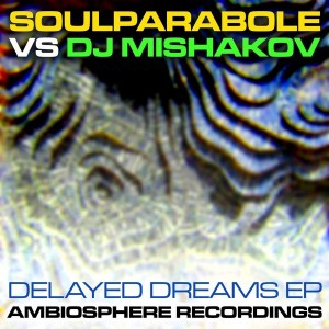 Soulparabole vs DJ Mishakov - Delayed Dreams [Ambiosphere Recordings]