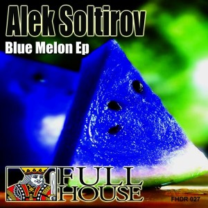 Alek Soltirov - Blue Melon EP [Full House Digital Recordings]