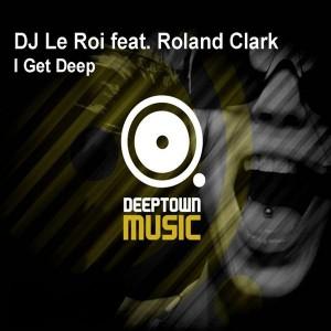 DJ Le Roi feat. Roland Clark - I Get Deep [Deeptown Music]