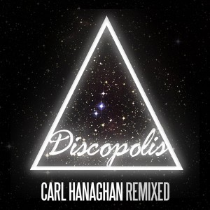 Carl Hanaghan - Remixed [Discopolis Recordings]