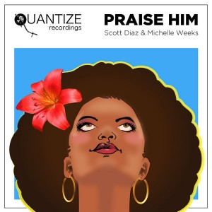 Scott Diaz & Michelle Weeks - Praise Him [Quantize Recordings]