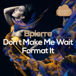 Bpierre - Don't Make Me Wait - Format It [Heavenly Bodies Records]