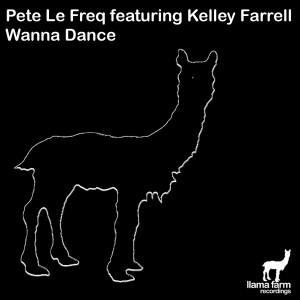 Pete Le Freq feat. Kelley Farrell - Wanna Dance [Llama Farm Recordings]