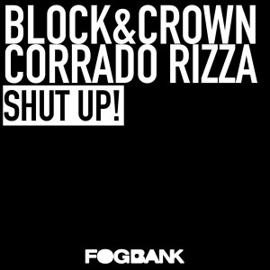 Block & Crown, Corrado Rizza - Shut Up! [Fogbank]