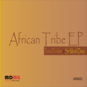 Proud Problem & Sir Micah Deep - Afrikan Tribe EP [Micah Deep Music Group]