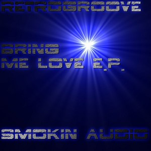 Retrogroove - Bring Me Love EP [Smokin Audio]