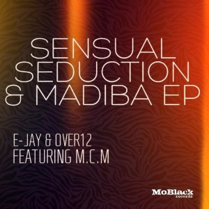 E-Jay & Over12 feat. MCM - Sensual Seduction & Madiba - EP [MoBlack Records]