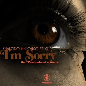 Khalzido Mhlongo feat.. Gugu - I'm Sorry (The Pirahnahead Remixes) [Whasdat Music]