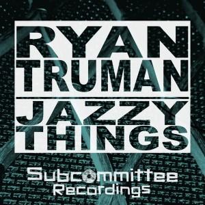Ryan Truman - Jazzy Things [Subcommittee Recordings]