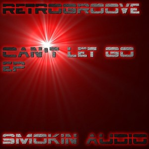 Retrogroove - Can't Let Go EP [Smokin Audio]