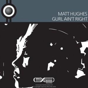 Matt Hughes - Gurl Ain't Right [Outcross Records]