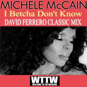 Michele McCain - I Betcha Don't Know (David Ferrero Classic Mix) [Welcome To The Weekend]