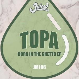 Topa - Born In The Ghetto EP [Juiced Music]