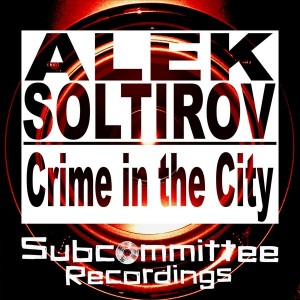 Alek Soltirov - Crime In The City [Subcommittee Recordings]