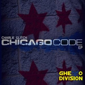 Charlie Glitch - Chicago Code EP [Ghetto Division Records]