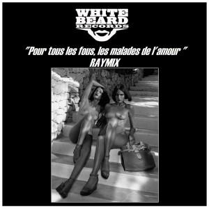 Raymix - Pour Tous Les Fous, Les Malades De L'amour [Whitebeard Records]