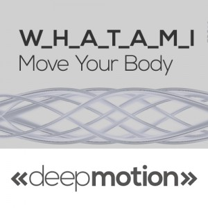 W.H.A.T.A.M.I - Move Your Body [deep motion]
