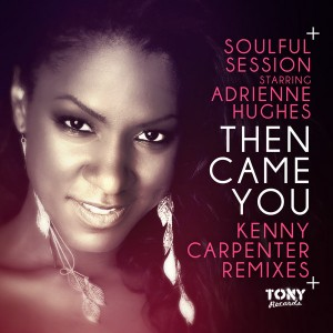 Soulful Session Starring Adrienne Hughes - Then Came You (Kenny Carpenter Remixes) [Tony Records]