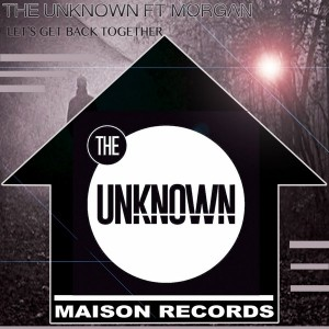 The Unknown feat. Morgan - Let's Get Back Together [Maison Records]