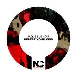 Jaques Le Noir - Repeat Your Kiss [New Creatures]