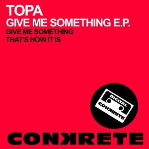 Topa - GIve Me Something EP [Conkrete Digital Music]