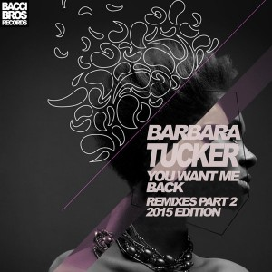 Barbara Tucker - You Want Me Back - Remixes Part Two 2015 Edition [Bacci Bros Records]