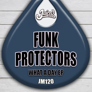 Funk Protectors - What A Day EP [Juiced Music]