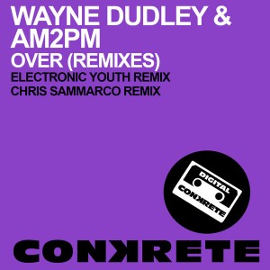Wayne Dudley & AM2PM - Over (Remixes) [Conkrete Digital Music]
