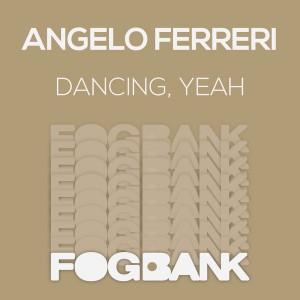 Angelo Ferreri - Dancing, Yeah [Fogbank]