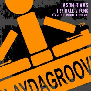 Try Ball 2 Funk & Jason Rivas - Leave the World Behind You [Playdagroove!]