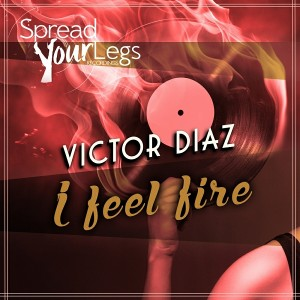 Victor Diaz - I Feel Fire [Spread Your Legs Recordings]