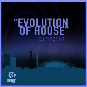DJ Tipstar - Evolution of House [Ohyea Muziq]