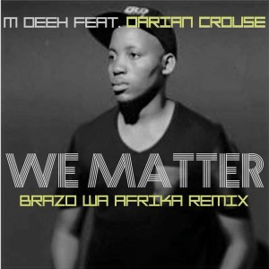 M Deeh - We Matter (feat. Darian Crouse) [Brazo Wa Afrika Remix] [Dasm Records]