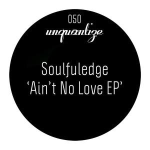 Soulfuledge - Ain't No Love EP [unquantize]