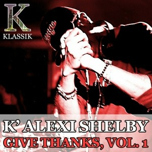 K' Alexi Shelby - Give Thanks, Vol. 1 [K Klassik]