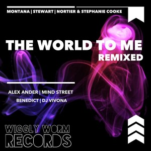 Montana & Stewart & Nortier & Stephanie Cooke - The World To Me (You Are) - Remixed [Wiggly Worm Records]