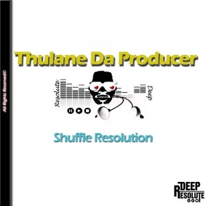 Thulane Da Producer - Shuffle Resolution [Deep Resolute (PTY) LTD]