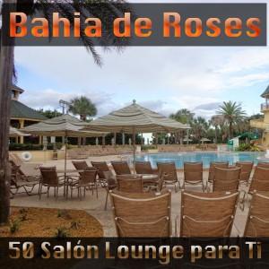 Bahia de Roses - 50 Salón Lounge para Ti [Soulful Cafe]