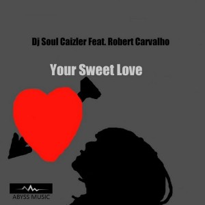 DJ Soul Caizler feat. Robert Carvalho - Your Sweet Love [Abyss Music]