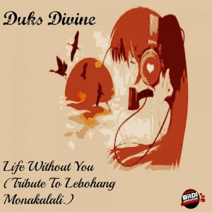 Duks Divine - Life Without You (Tribute To Lebohang Monakalali) [WitDJ Productions]