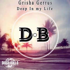Grisha Gerrus - Deep In My Life [Disco Balls Records]