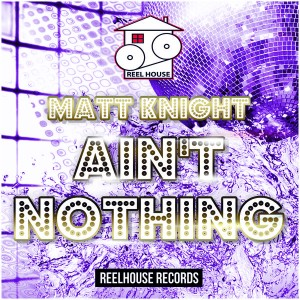 Matt Knight - Ain't Nothing [REELHOUSE RECORDS]