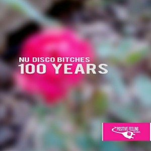 Nu Disco Bitches - 100 Years [Positive Feeling Records]