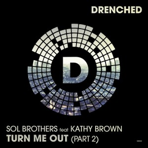 Sol Brothers feat. Kathy Brown - Turn Me Out, Pt. 2 [Drenched Records]