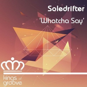 Soledrifter - Whatcha Say [Kings Of Groove]