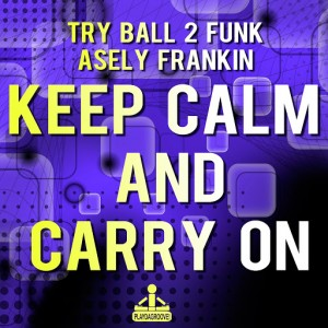 Try Ball 2 Funk & Asely Frankin - Keep Calm and Carry On [Playdagroove!]