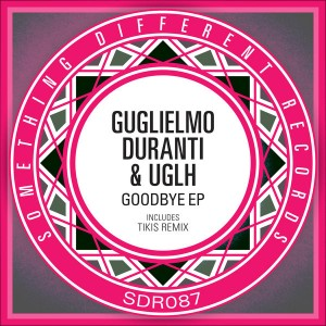 Guglielmo Duranti & UGLH - Goodbye EP [Something Different Records]