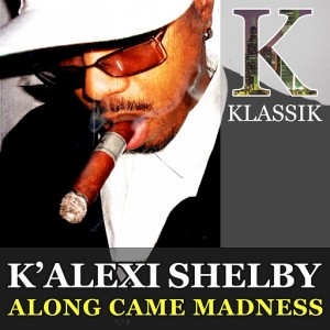 K' Alexi Shelby - Along Came Madness [K Klassik]