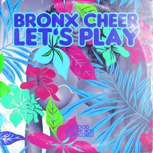 Bronx Cheer - Let's Play [Good For You Records]